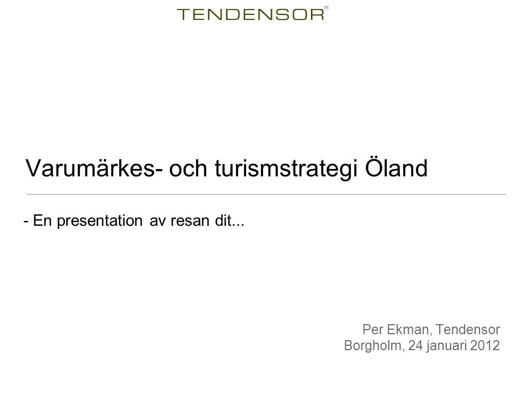 - En presentation av resan dit... Varumärkes- och turismstrategi Öland Per Ekman, Tendensor Borgholm, 24 januari 2012