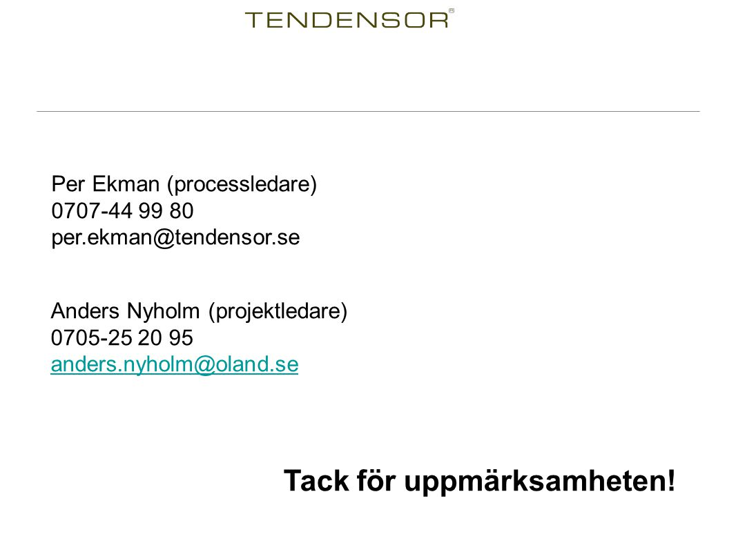 Tack för uppmärksamheten! Per Ekman (processledare) 0707-44 99 80 per.ekman@tendensor.se Anders Nyholm (projektledare) 0705-25 20 95 anders.nyholm@ola
