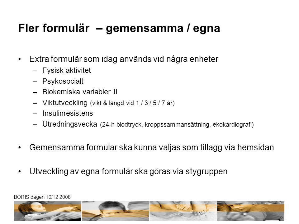 BORIS dagen 10/12 2008 Fler formulär – gemensamma / egna •Extra formulär som idag används vid några enheter –Fysisk aktivitet –Psykosocialt –Biokemisk