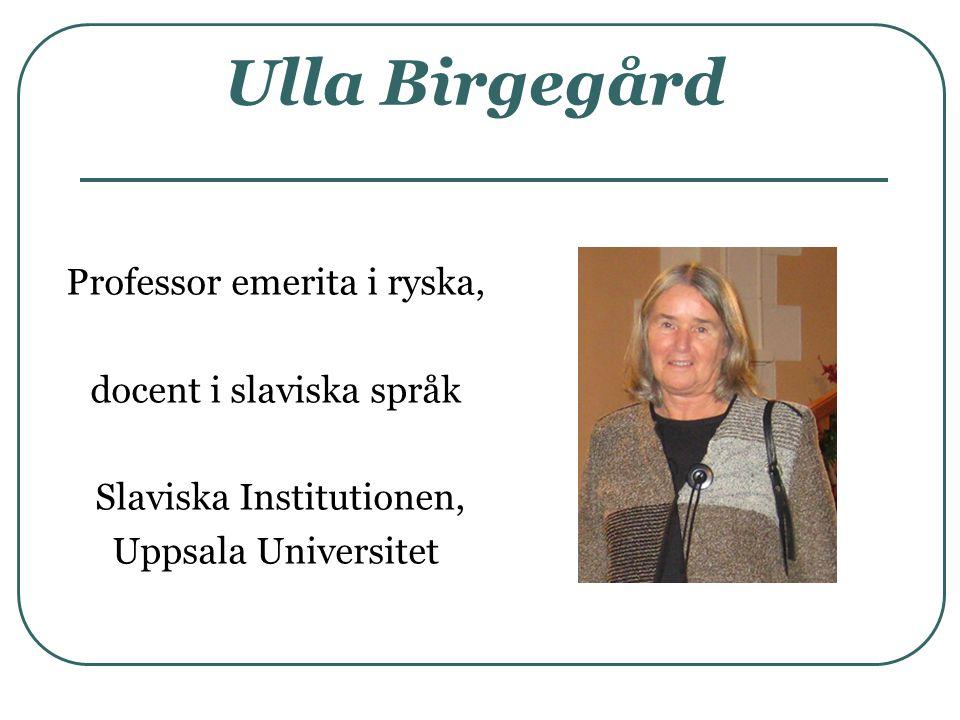 Ulla Birgegård Professor emerita i ryska, docent i slaviska språk Slaviska Institutionen, Uppsala Universitet