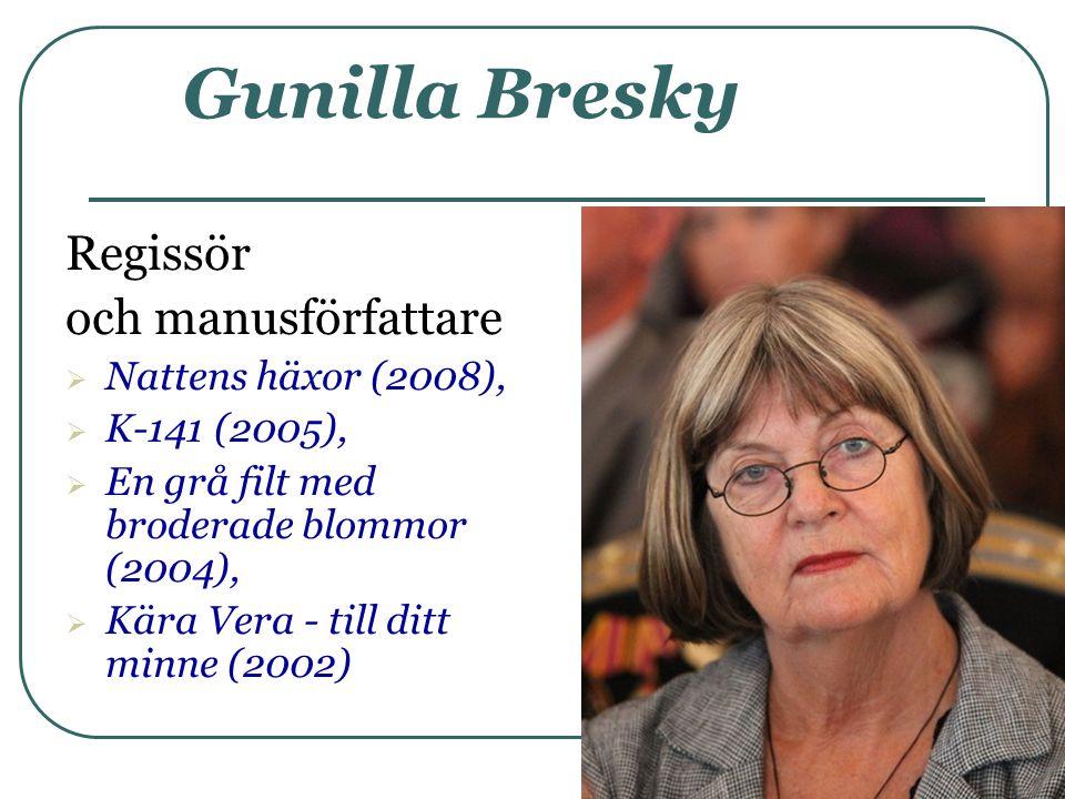 Gunilla Bresky Regissör och manusförfattare  Nattens häxor (2008),  K-141 (2005),  En grå filt med broderade blommor (2004),  Kära Vera - till dit