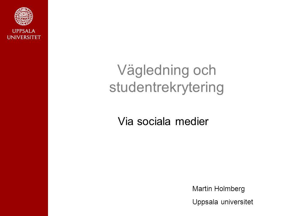 Vägledning och studentrekrytering Via sociala medier Martin Holmberg Uppsala universitet