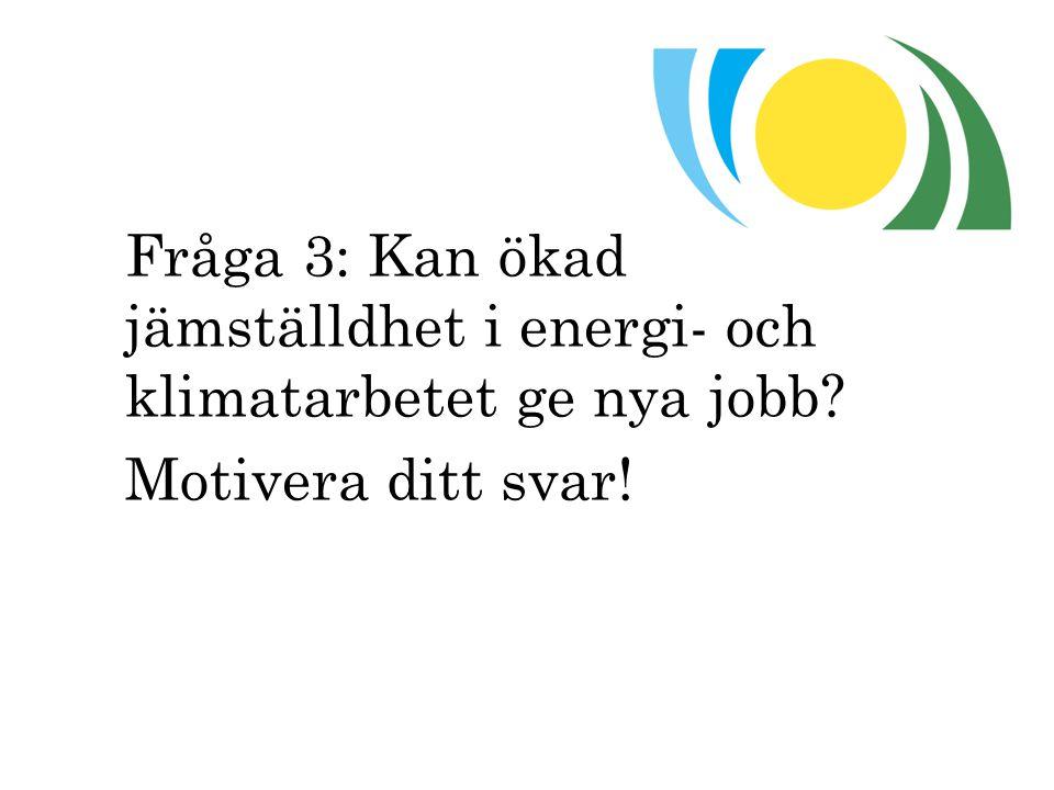 Fråga 3: Kan ökad jämställdhet i energi- och klimatarbetet ge nya jobb? Motivera ditt svar!