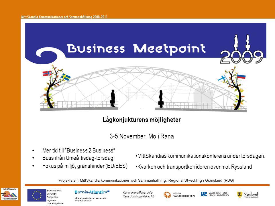 EUROPEISKA UNIONEN Europeiska regionala utvecklingsfonden Gränsöverskridande samarbete över fjäll och hav Kommunerna Rana, Vefsn Rana Utviklingssällskap AS Lågkonjukturens möjligheter 3-5 November, Mo i Rana Projekteten: MittSkandia kommunikationer och Sammanhållning, Regional Utveckling i Gränsland (RUG) • Mer tid till Business 2 Business • Buss ifrån Umeå tisdag-torsdag • Fokus på miljö, gränshinder (EU/EES ) •MittSkandias kommunikationskonferens under torsdagen.