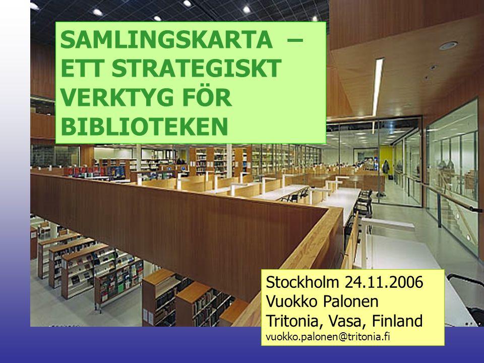 SAMLINGSKARTA – ETT STRATEGISKT VERKTYG FÖR BIBLIOTEKEN Stockholm 24.11.2006 Vuokko Palonen Tritonia, Vasa, Finland vuokko.palonen@tritonia.fi