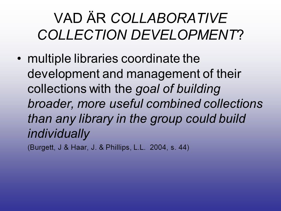 VAD ÄR COLLABORATIVE COLLECTION DEVELOPMENT? •multiple libraries coordinate the development and management of their collections with the goal of build