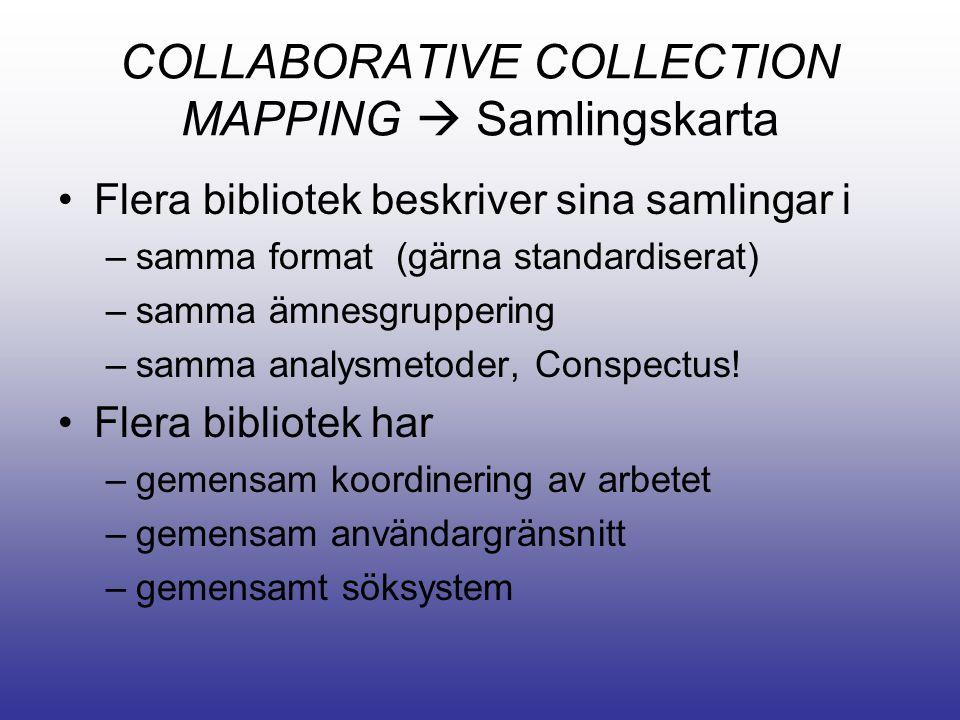 COLLABORATIVE COLLECTION MAPPING  Samlingskarta •Flera bibliotek beskriver sina samlingar i –samma format (gärna standardiserat) –samma ämnesgruppering –samma analysmetoder, Conspectus.