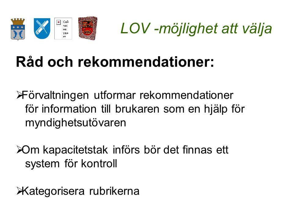 LOV -möjlighet att välja Råd och rekommendationer:  Förvaltningen utformar rekommendationer för information till brukaren som en hjälp för myndighetsutövaren  Om kapacitetstak införs bör det finnas ett system för kontroll  Kategorisera rubrikerna