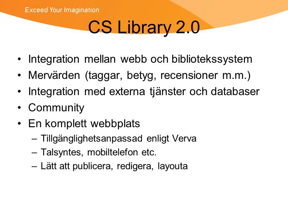 CS Library 2.0 •Integration mellan webb och bibliotekssystem •Mervärden (taggar, betyg, recensioner m.m.) •Integration med externa tjänster och databaser •Community •En komplett webbplats –Tillgänglighetsanpassad enligt Verva –Talsyntes, mobiltelefon etc.