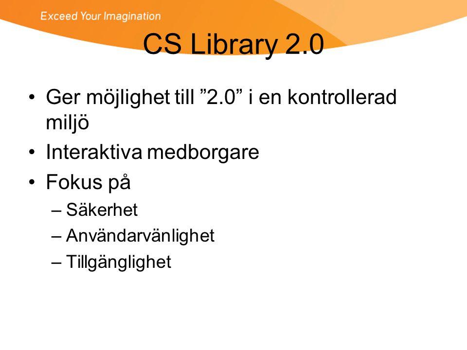 CS Library 2.0 •Ger möjlighet till 2.0 i en kontrollerad miljö •Interaktiva medborgare •Fokus på –Säkerhet –Användarvänlighet –Tillgänglighet