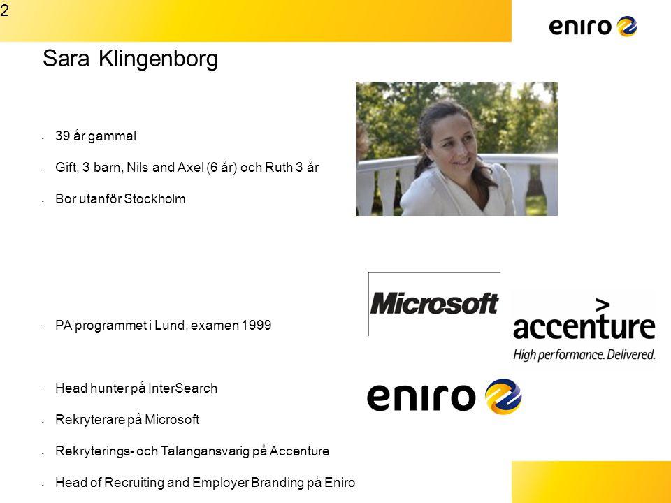 Sara Klingenborg - 39 år gammal - Gift, 3 barn, Nils and Axel (6 år) och Ruth 3 år - Bor utanför Stockholm - PA programmet i Lund, examen 1999 - Head hunter på InterSearch - Rekryterare på Microsoft - Rekryterings- och Talangansvarig på Accenture - Head of Recruiting and Employer Branding på Eniro 2