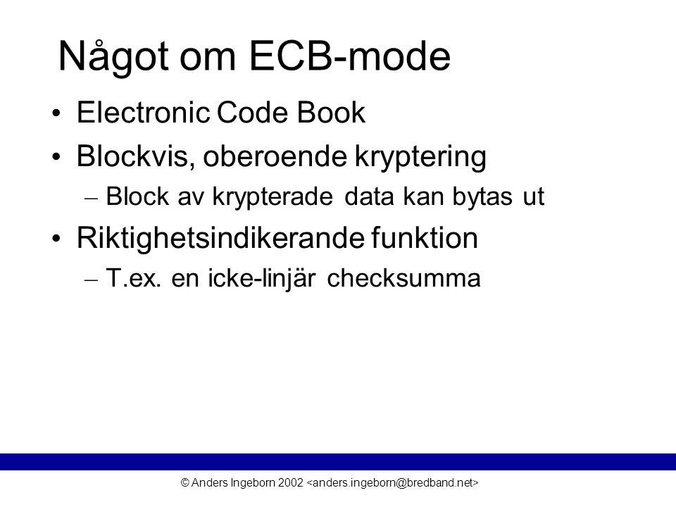 © Anders Ingeborn 2002 Något om ECB-mode • Electronic Code Book • Blockvis, oberoende kryptering – Block av krypterade data kan bytas ut • Riktighetsindikerande funktion – T.ex.