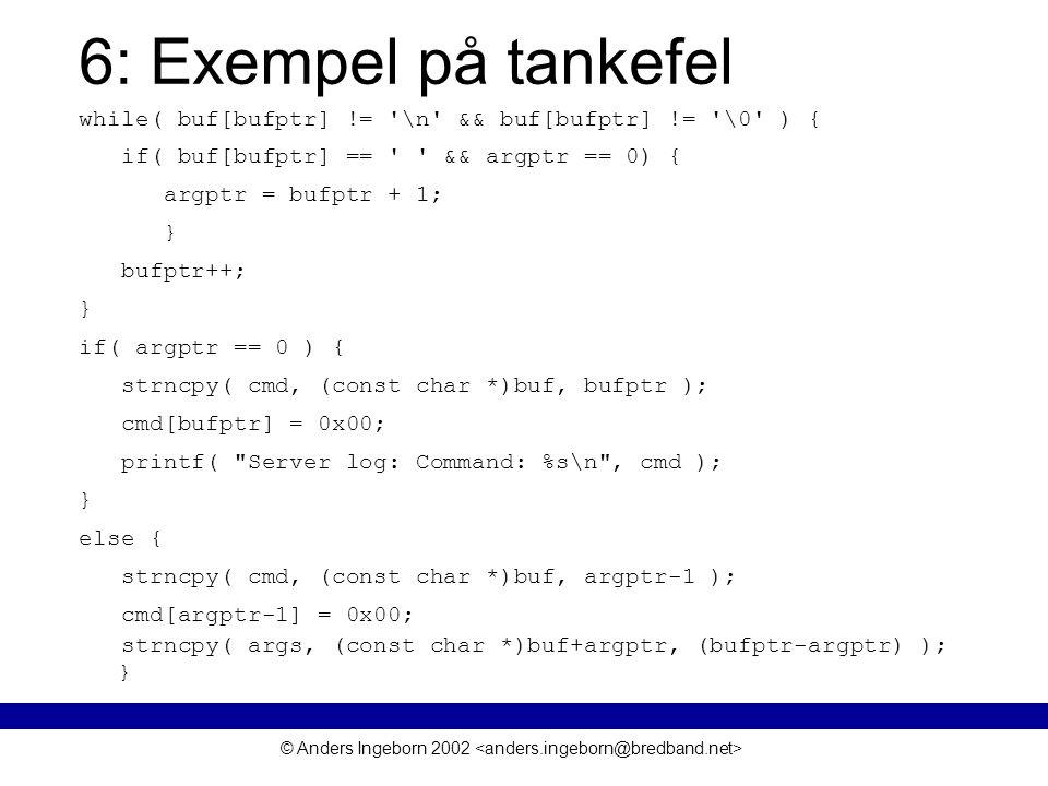 © Anders Ingeborn 2002 6: Exempel på tankefel while( buf[bufptr] != \n && buf[bufptr] != \0 ) { if( buf[bufptr] == && argptr == 0) { argptr = bufptr + 1; } bufptr++; } if( argptr == 0 ) { strncpy( cmd, (const char *)buf, bufptr ); cmd[bufptr] = 0x00; printf( Server log: Command: %s\n , cmd ); } else { strncpy( cmd, (const char *)buf, argptr-1 ); cmd[argptr-1] = 0x00; strncpy( args, (const char *)buf+argptr, (bufptr-argptr) ); }