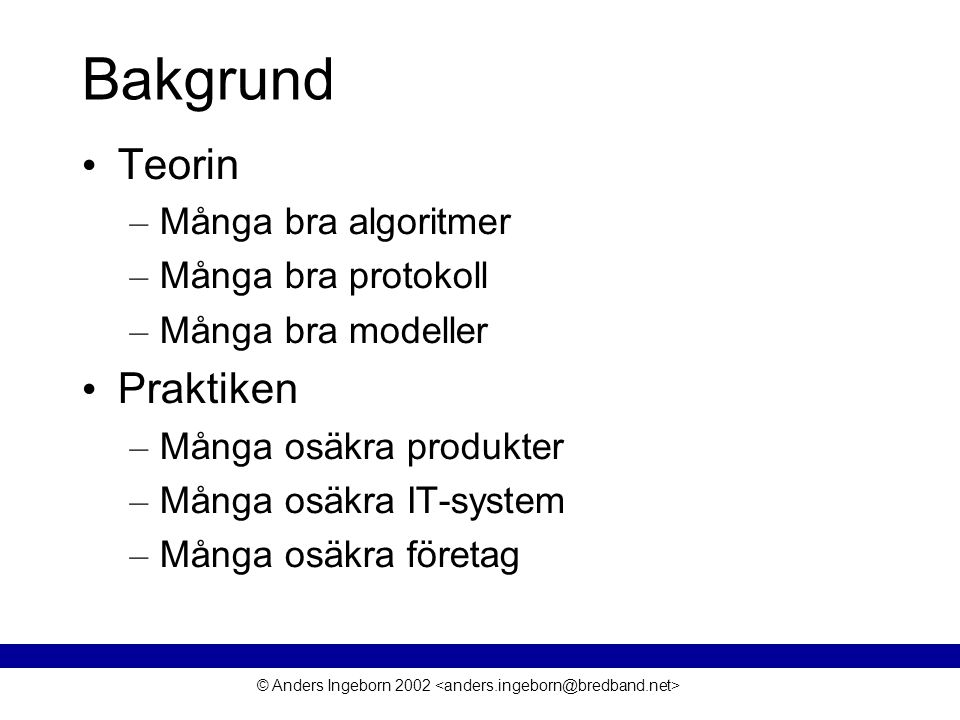 © Anders Ingeborn 2002 Bakgrund • Teorin – Många bra algoritmer – Många bra protokoll – Många bra modeller • Praktiken – Många osäkra produkter – Många osäkra IT-system – Många osäkra företag