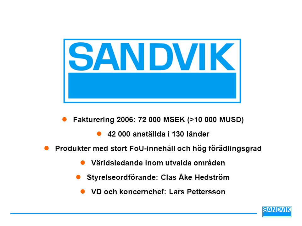  Fakturering 2006: 72 000 MSEK (>10 000 MUSD)  42 000 anställda i 130 länder  Produkter med stort FoU-innehåll och hög förädlingsgrad  Världsledande inom utvalda områden  Styrelseordförande: Clas Åke Hedström  VD och koncernchef: Lars Pettersson