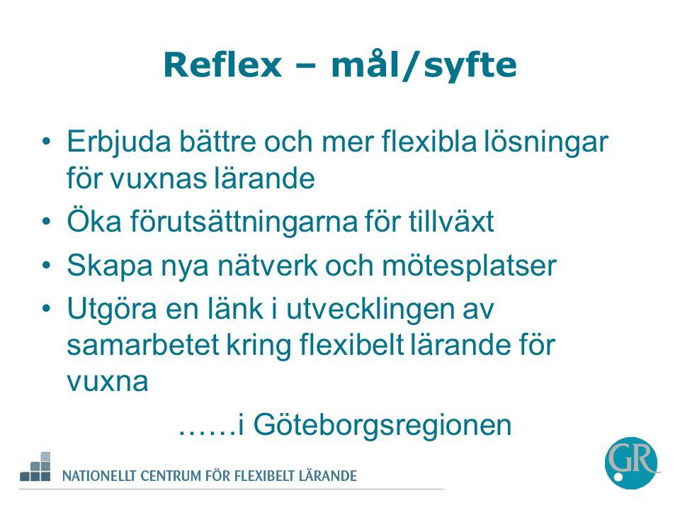 Reflex – mål/syfte •Erbjuda bättre och mer flexibla lösningar för vuxnas lärande •Öka förutsättningarna för tillväxt •Skapa nya nätverk och mötesplatser •Utgöra en länk i utvecklingen av samarbetet kring flexibelt lärande för vuxna ……i Göteborgsregionen