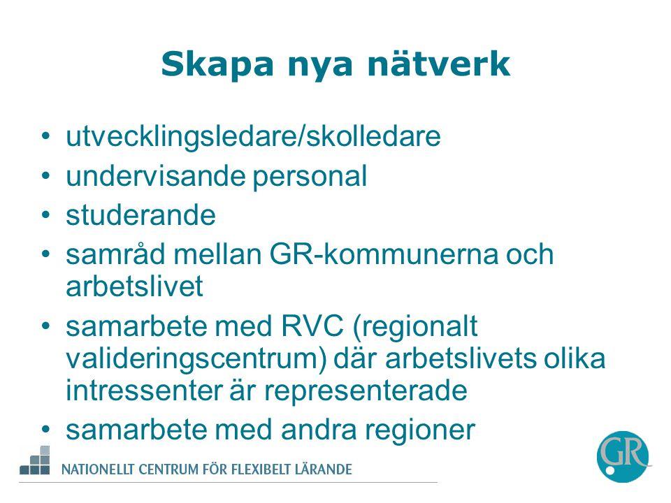 Skapa nya nätverk •utvecklingsledare/skolledare •undervisande personal •studerande •samråd mellan GR-kommunerna och arbetslivet •samarbete med RVC (regionalt valideringscentrum) där arbetslivets olika intressenter är representerade •samarbete med andra regioner