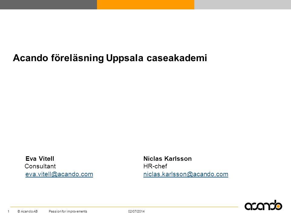 © Acando AB 02/07/2014Passion for improvements 1 Eva Vitell Consultant eva.vitell@acando.com Acando föreläsning Uppsala caseakademi Niclas Karlsson HR
