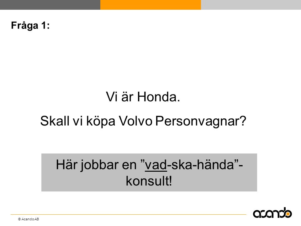 """© Acando AB Fråga 1: Vi är Honda. Skall vi köpa Volvo Personvagnar? Här jobbar en """"vad-ska-hända""""- konsult!"""
