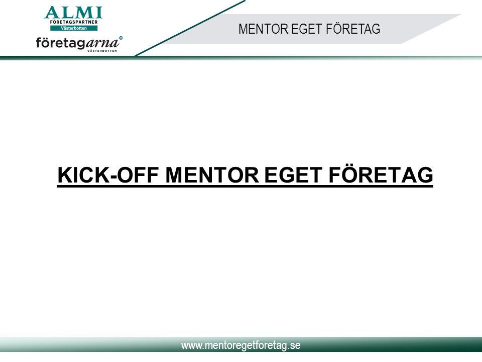 www.mentoregetforetag.se MENTOR EGET FÖRETAG ALMI:s roll •Bygga mötesarenan för alla intressenter •Sätta upp ramarna och spelregler för programmet •Rekrytera, utse och matcha mentorer/adepter •Marknadsföring •Uppföljning och verifiering •Ordna träffar för mentorer och adepter •Finnas som stöd i bakgrunden för mentor/adept par Nätverkets roll: •Stöd och inspiration för alla inblandade •Erfarenhets- och kunskapsbank •Kontakter inom en mängd branscher och områden
