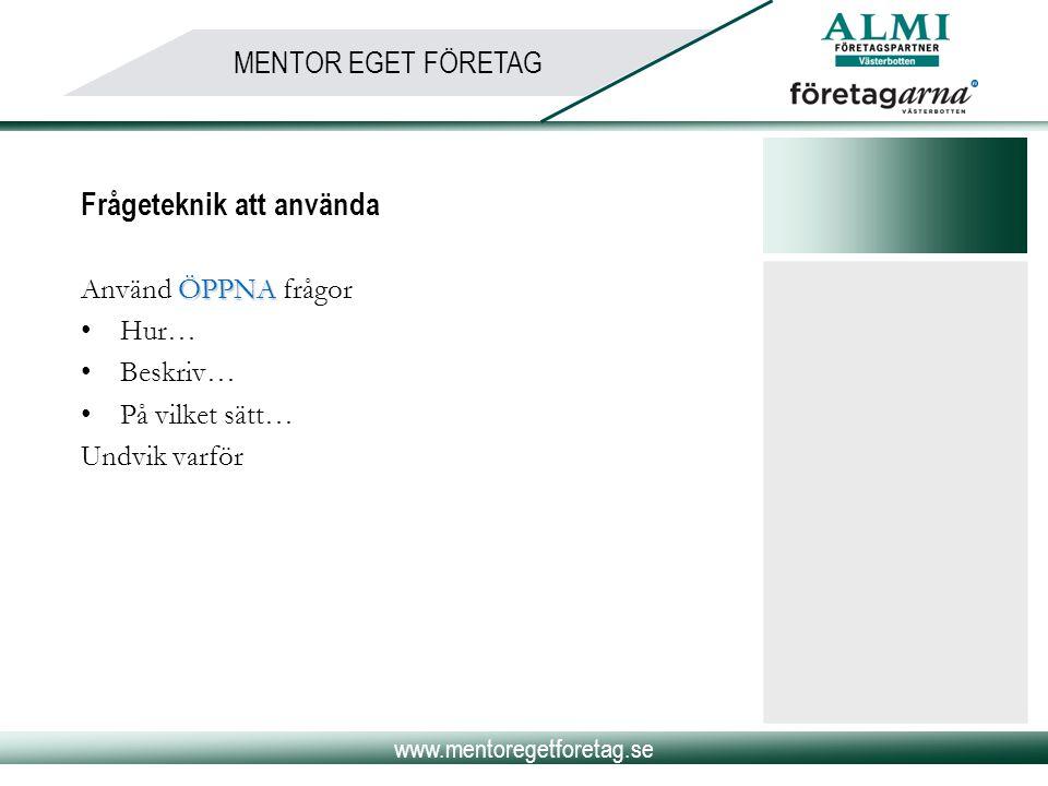 www.mentoregetforetag.se MENTOR EGET FÖRETAG Frågeteknik att använda ÖPPNA Använd ÖPPNA frågor •Hur… •Beskriv… •På vilket sätt… Undvik varför