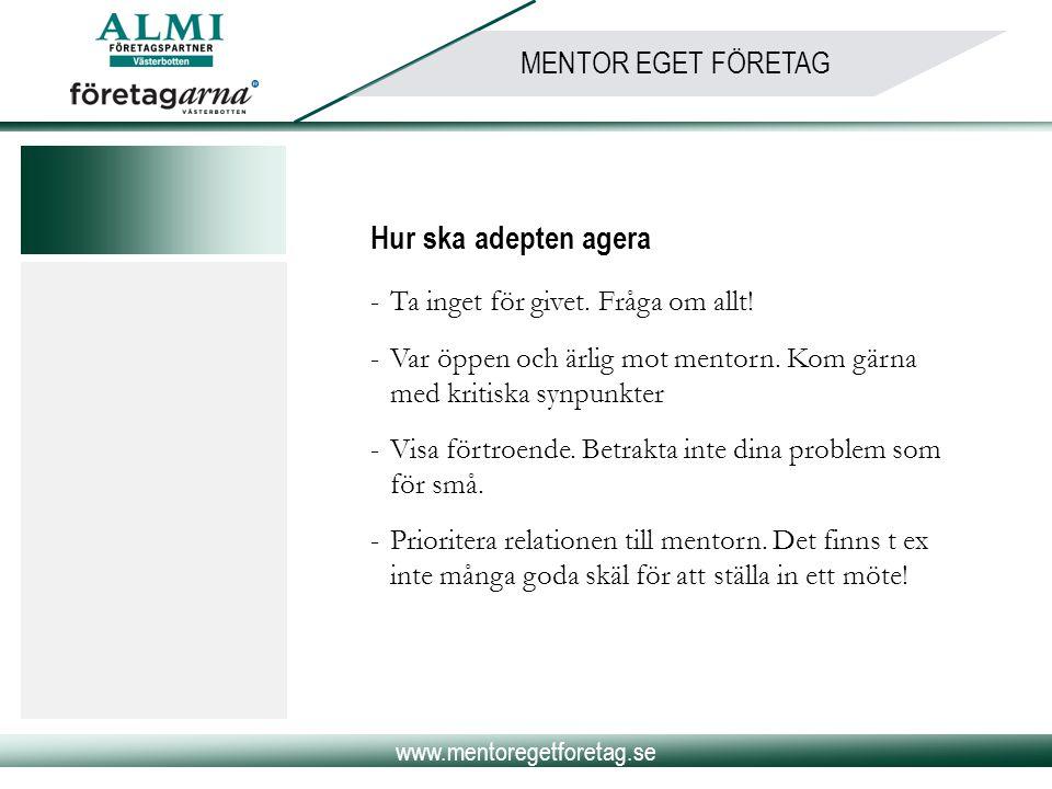www.mentoregetforetag.se MENTOR EGET FÖRETAG Hur ska adepten agera -Ta inget för givet. Fråga om allt! -Var öppen och ärlig mot mentorn. Kom gärna med