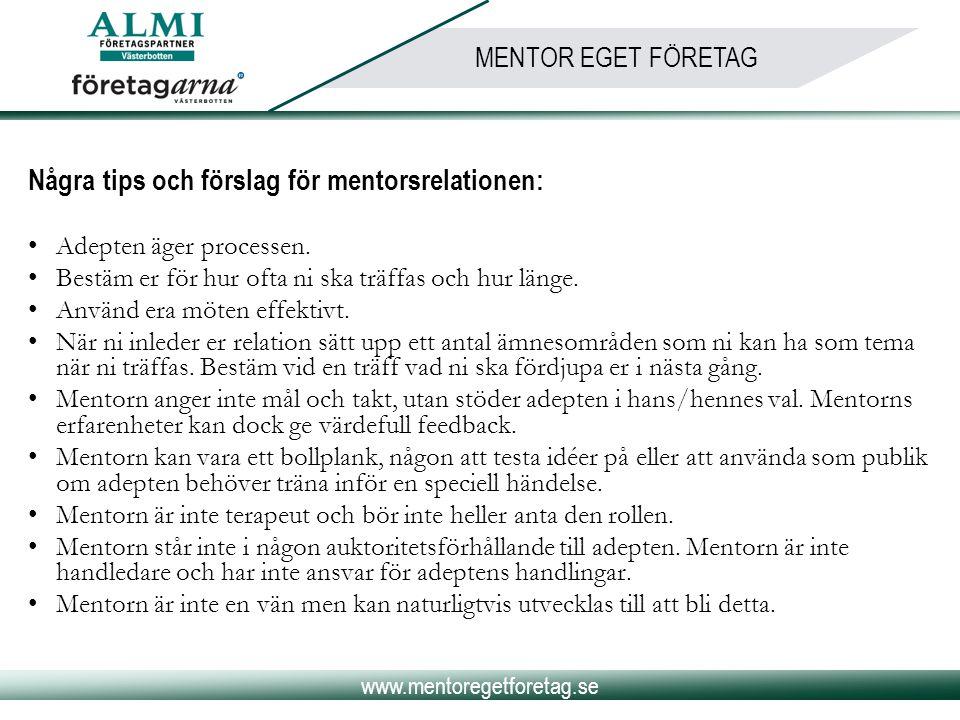 www.mentoregetforetag.se MENTOR EGET FÖRETAG Några tips och förslag för mentorsrelationen: •Adepten äger processen. •Bestäm er för hur ofta ni ska trä