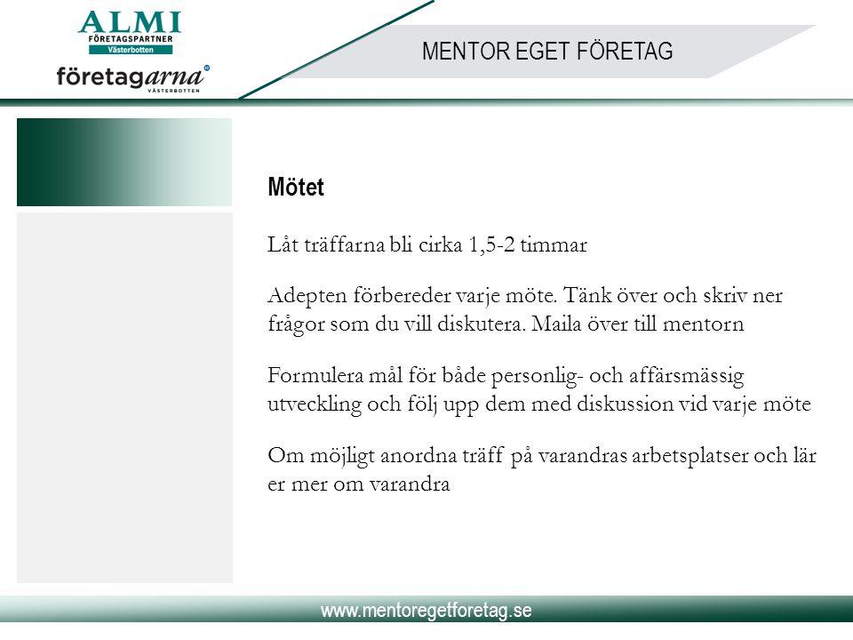 www.mentoregetforetag.se MENTOR EGET FÖRETAG Mötet Låt träffarna bli cirka 1,5-2 timmar Adepten förbereder varje möte. Tänk över och skriv ner frågor