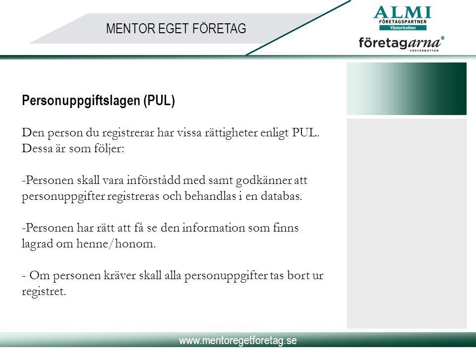www.mentoregetforetag.se MENTOR EGET FÖRETAG Personuppgiftslagen (PUL) Den person du registrerar har vissa rättigheter enligt PUL. Dessa är som följer
