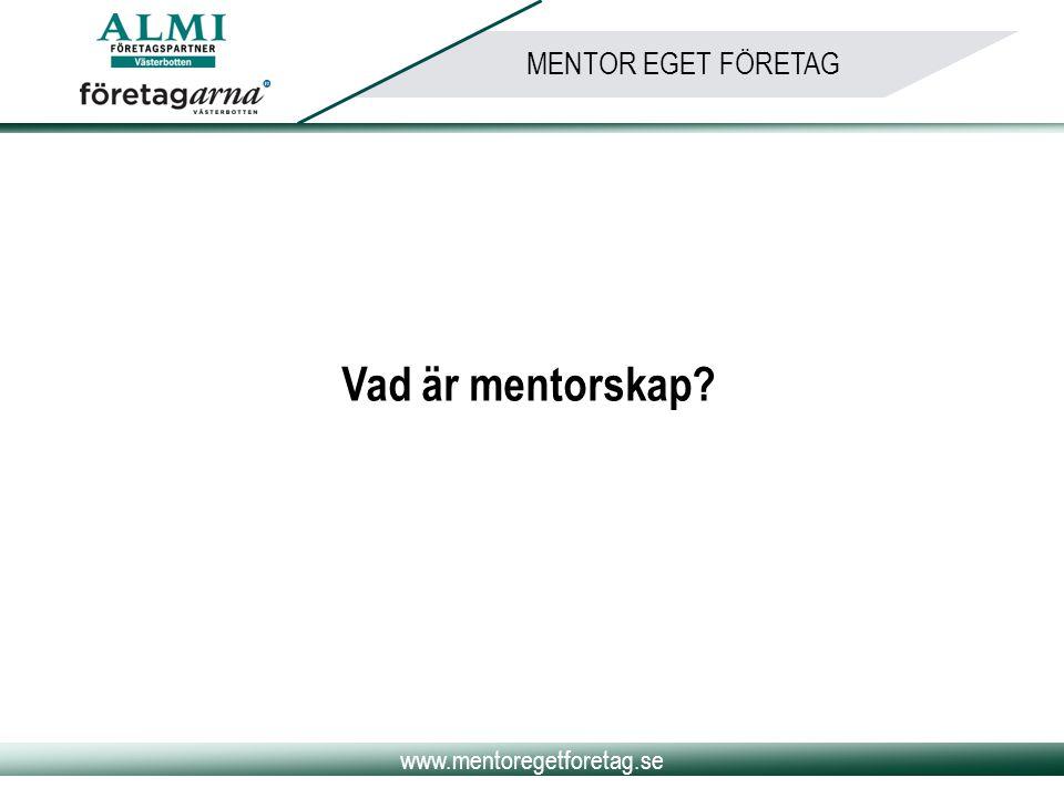 www.mentoregetforetag.se MENTOR EGET FÖRETAG Mentorskap är: Metod för stöd och utveckling av nyföretagare Metod för systematisk överföring av kunskap, erfarenhet och handlingsmönster Metod för personlig utveckling hos både mentor och adept En ömsesidig relation Mentorn är ett filter, bollplank och tränare/coach till adepten Mentorn är samtalspartner, inspiratör och kontaktbyggare Motivering och vägledning mot ett för bägge parter uppställt mål Inget juridiskt ansvar för någon