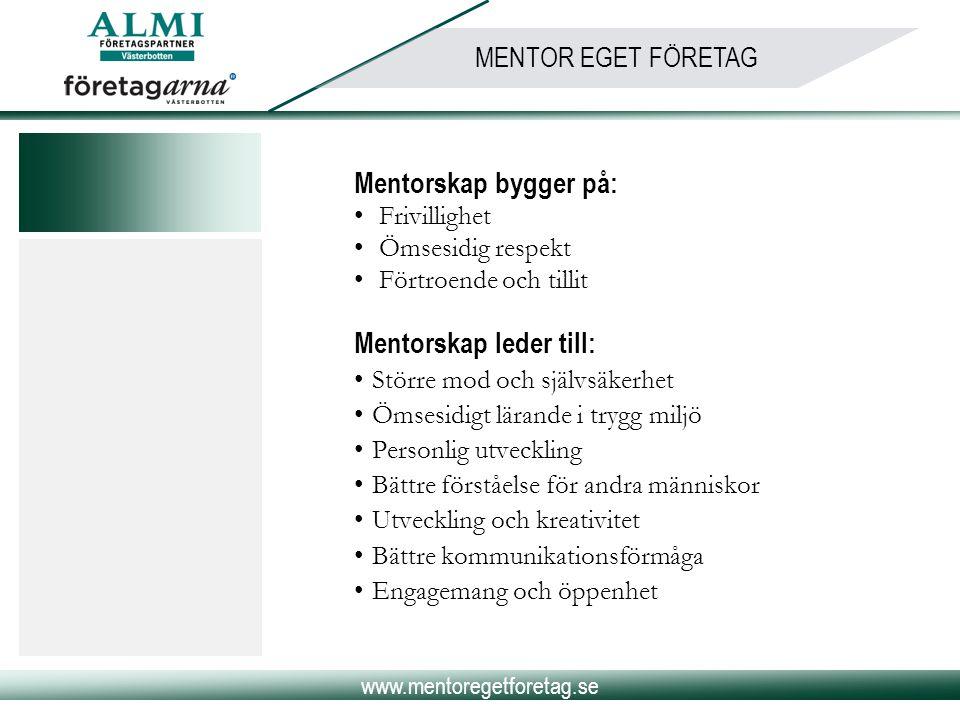 www.mentoregetforetag.se MENTOR EGET FÖRETAG Mentorskap bygger på: • Frivillighet • Ömsesidig respekt • Förtroende och tillit Mentorskap leder till: •