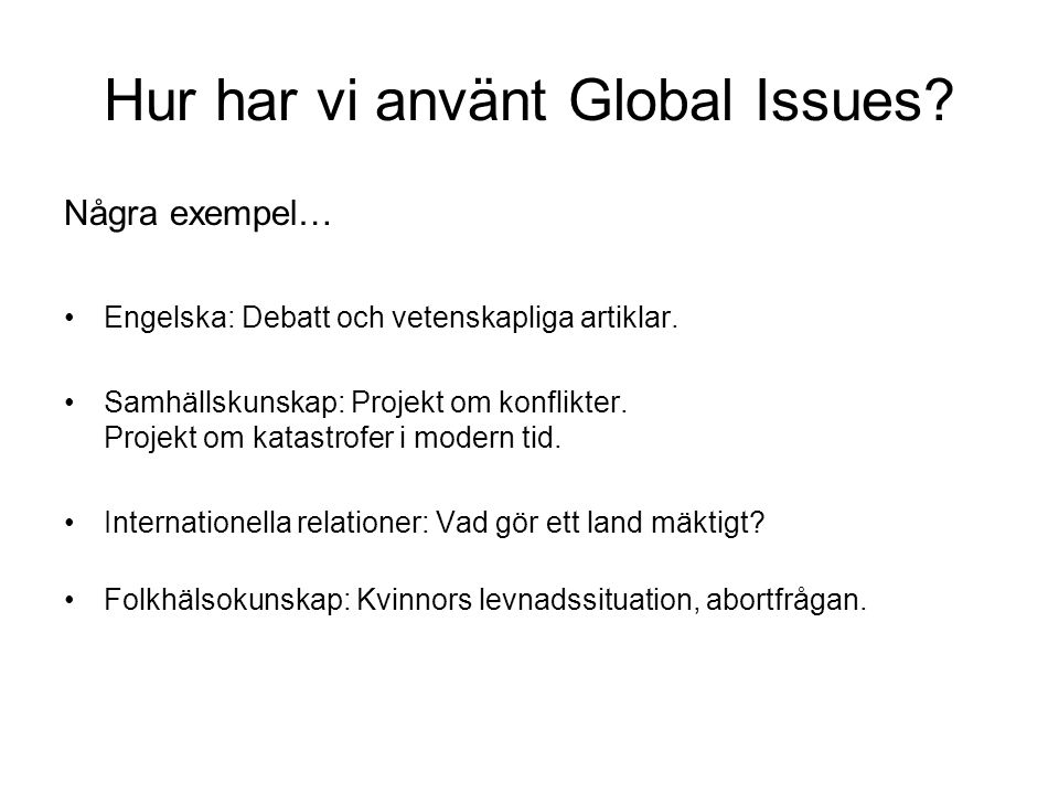 Hur har vi använt Global Issues. Några exempel… •Engelska: Debatt och vetenskapliga artiklar.