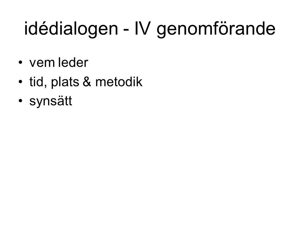 idédialogen - IV genomförande •vem leder •tid, plats & metodik •synsätt