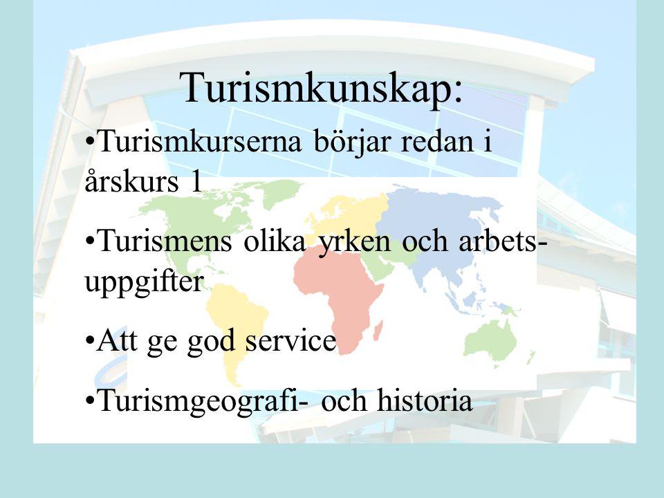 Turismkunskap: •Turismkurserna börjar redan i årskurs 1 •Turismens olika yrken och arbets- uppgifter •Att ge god service •Turismgeografi- och historia