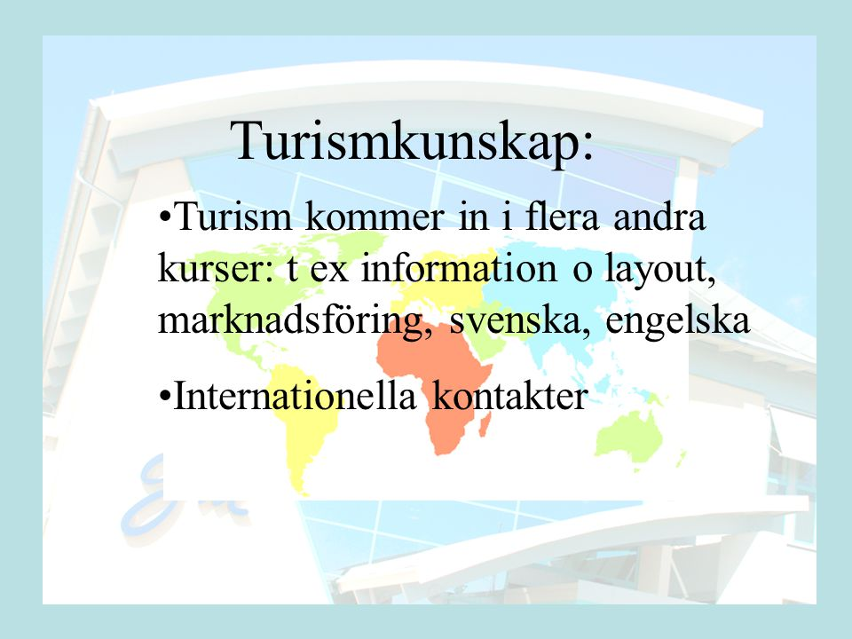 Turismkunskap: •Turism kommer in i flera andra kurser: t ex information o layout, marknadsföring, svenska, engelska •Internationella kontakter