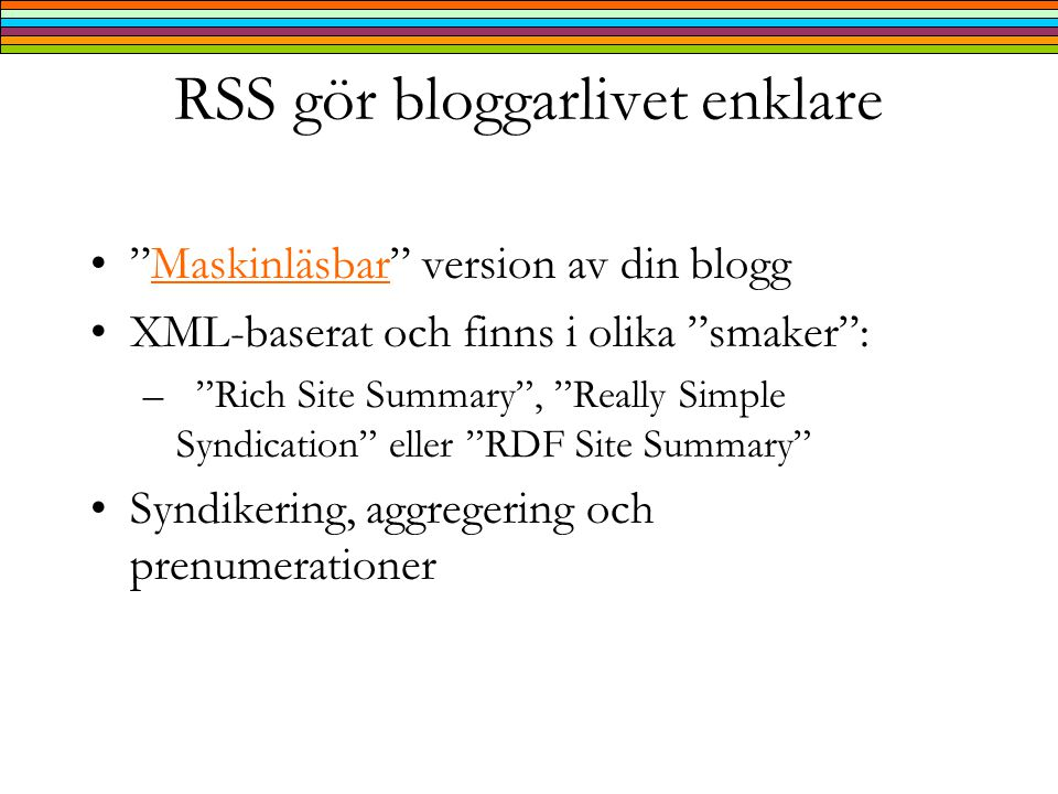 RSS gör bloggarlivet enklare • Maskinläsbar version av din bloggMaskinläsbar •XML-baserat och finns i olika smaker : – Rich Site Summary , Really Simple Syndication eller RDF Site Summary •Syndikering, aggregering och prenumerationer
