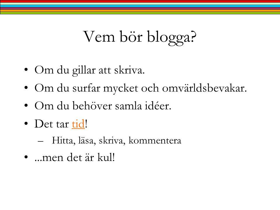 Vem bör blogga. •Om du gillar att skriva. •Om du surfar mycket och omvärldsbevakar.