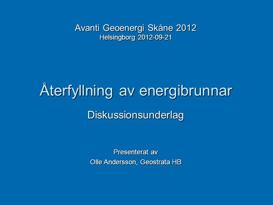 Återfyllning av energibrunnar Avanti Geoenergi Skåne 2012 Helsingborg 2012-09-21 Diskussionsunderlag Presenterat av Olle Andersson, Geostrata HB