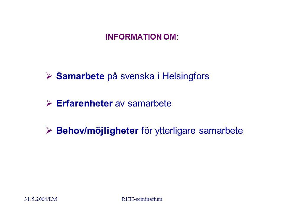 31.5.2004/LMRHH-seminarium INFORMATION OM:  Samarbete på svenska i Helsingfors  Erfarenheter av samarbete  Behov/möjligheter för ytterligare samarbete