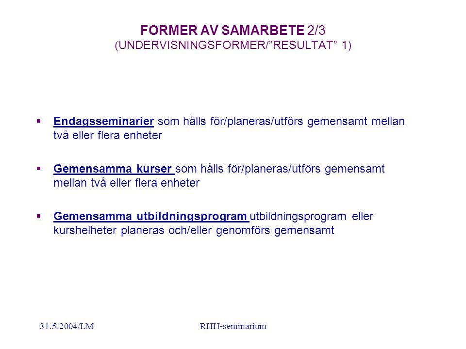 31.5.2004/LMRHH-seminarium FORMER AV SAMARBETE 2/3 (UNDERVISNINGSFORMER/ RESULTAT 1)  Endagsseminarier som hålls för/planeras/utförs gemensamt mellan två eller flera enheter  Gemensamma kurser som hålls för/planeras/utförs gemensamt mellan två eller flera enheter  Gemensamma utbildningsprogram utbildningsprogram eller kurshelheter planeras och/eller genomförs gemensamt