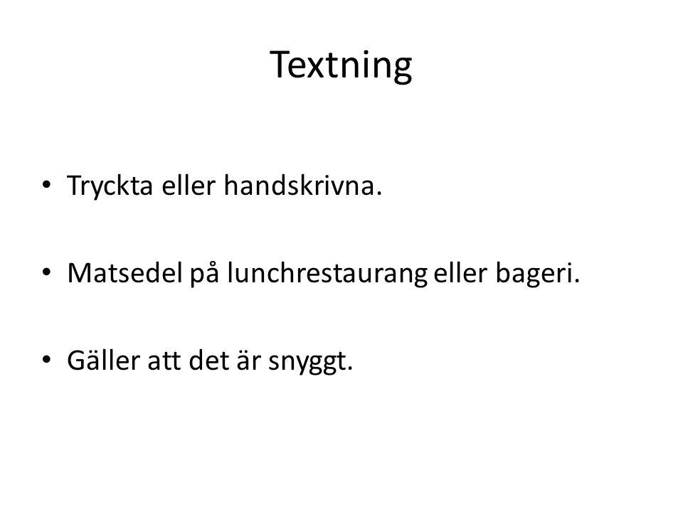 Textning • Tryckta eller handskrivna. • Matsedel på lunchrestaurang eller bageri. • Gäller att det är snyggt.