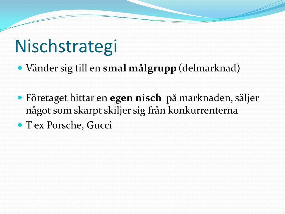 Nischstrategi  Vänder sig till en smal målgrupp (delmarknad)  Företaget hittar en egen nisch på marknaden, säljer något som skarpt skiljer sig från konkurrenterna  T ex Porsche, Gucci