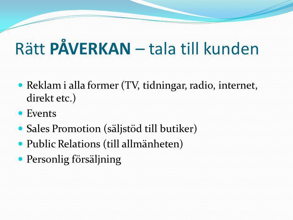 Rätt PÅVERKAN – tala till kunden  Reklam i alla former (TV, tidningar, radio, internet, direkt etc.)  Events  Sales Promotion (säljstöd till butiker)  Public Relations (till allmänheten)  Personlig försäljning
