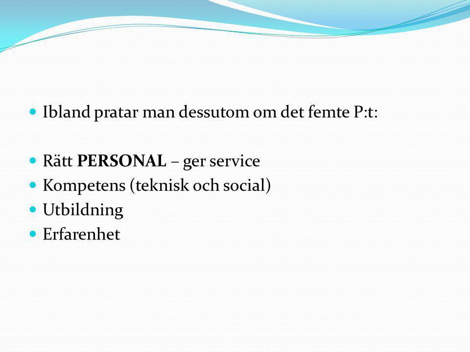  Ibland pratar man dessutom om det femte P:t:  Rätt PERSONAL – ger service  Kompetens (teknisk och social)  Utbildning  Erfarenhet