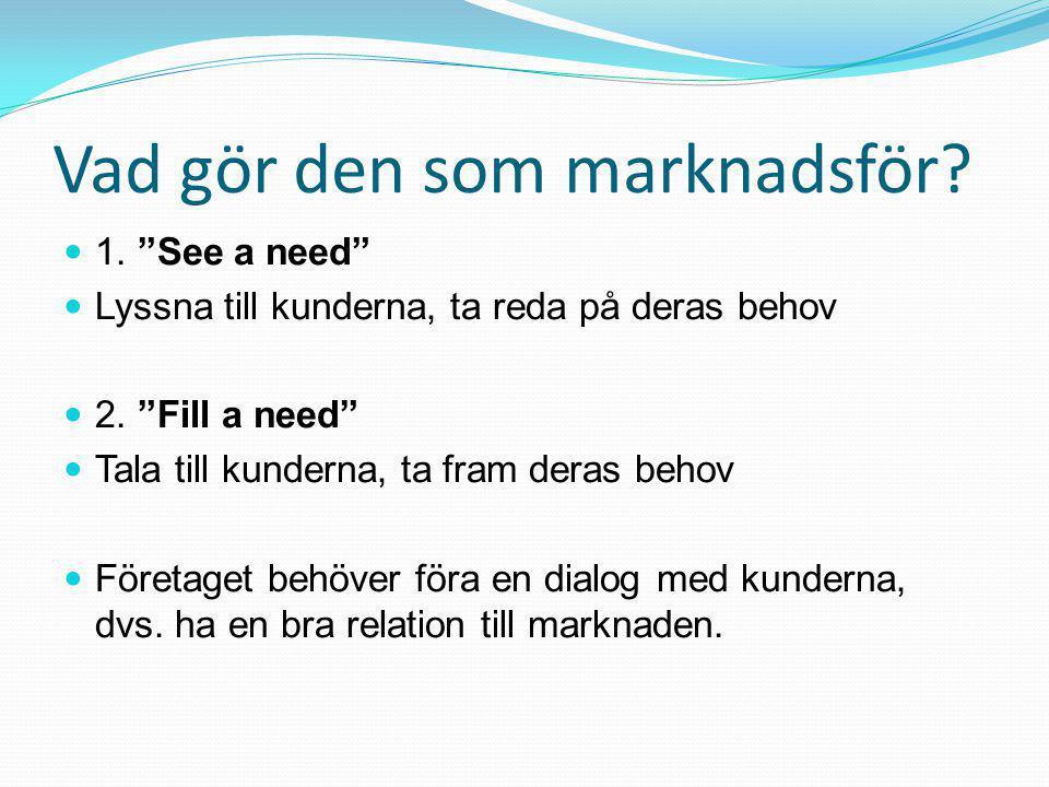 Vad gör den som marknadsför. 1. See a need  Lyssna till kunderna, ta reda på deras behov  2.
