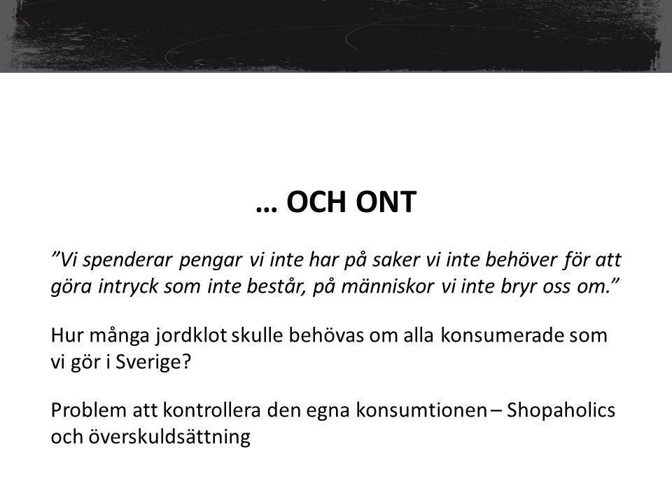… OCH ONT Vi spenderar pengar vi inte har på saker vi inte behöver för att göra intryck som inte består, på människor vi inte bryr oss om. Hur många jordklot skulle behövas om alla konsumerade som vi gör i Sverige.