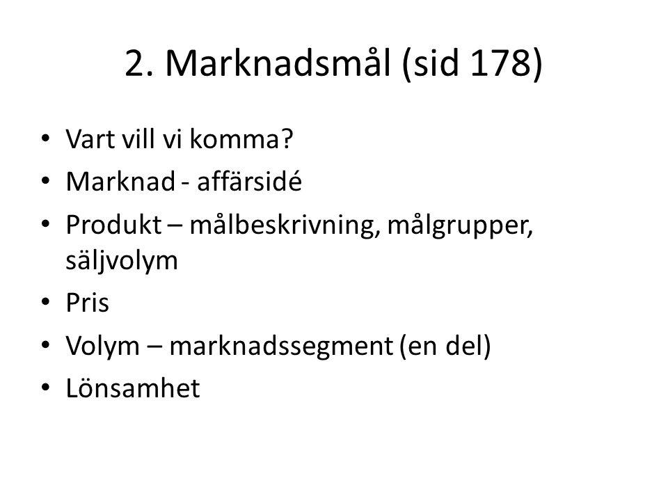 2. Marknadsmål (sid 178) • Vart vill vi komma? • Marknad - affärsidé • Produkt – målbeskrivning, målgrupper, säljvolym • Pris • Volym – marknadssegmen