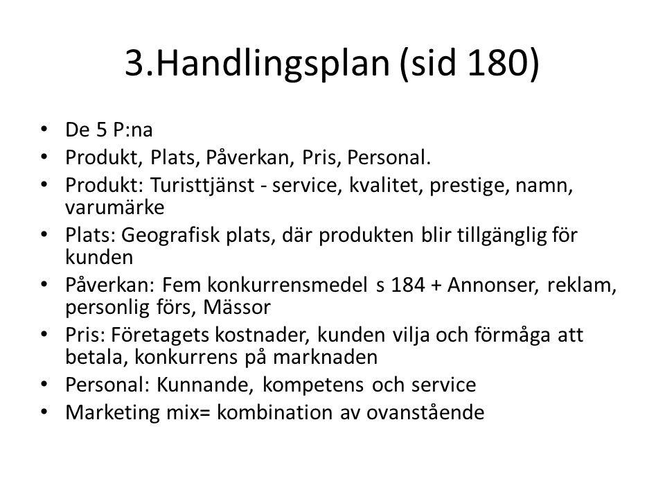 3.Handlingsplan (sid 180) • De 5 P:na • Produkt, Plats, Påverkan, Pris, Personal. • Produkt: Turisttjänst - service, kvalitet, prestige, namn, varumär