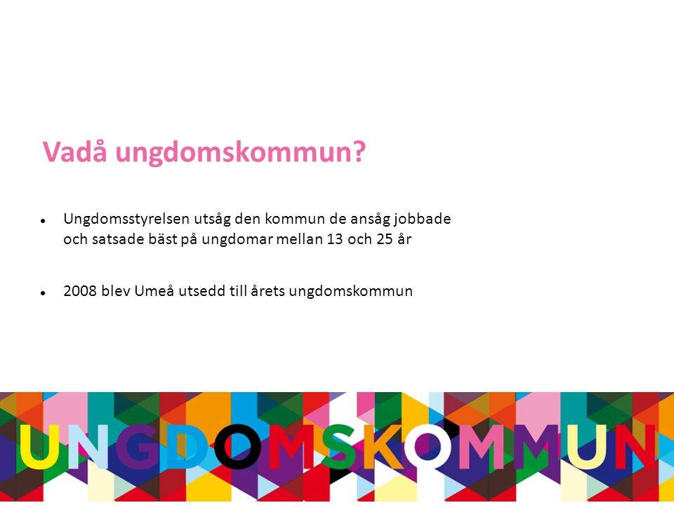  Ungdomsstyrelsen utsåg den kommun de ansåg jobbade och satsade bäst på ungdomar mellan 13 och 25 år  2008 blev Umeå utsedd till årets ungdomskommun Vadå ungdomskommun
