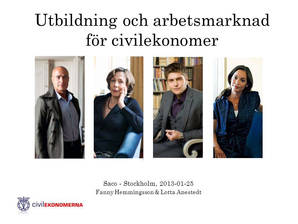 Utbildning och arbetsmarknad för civilekonomer Saco - Stockholm, 2013-01-25 Fanny Hemmingsson & Lotta Anestedt